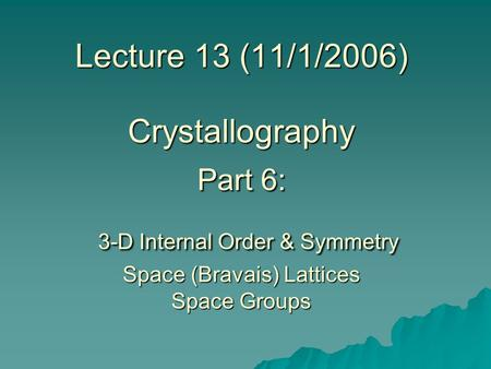 Lecture 13 (11/1/2006) Crystallography Part 6: 3-D Internal Order & Symmetry Space (Bravais) Lattices Space Groups.