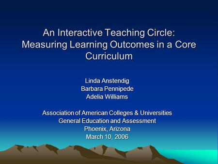 An Interactive Teaching Circle: Measuring Learning Outcomes in a Core Curriculum Linda Anstendig Barbara Pennipede Adelia Williams Association of American.