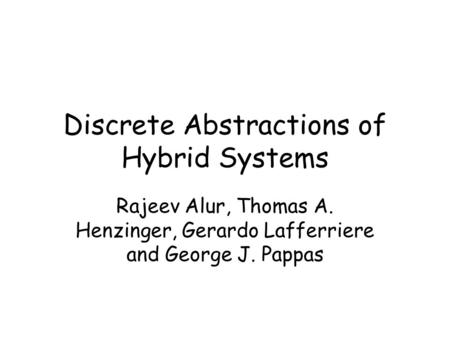 Discrete Abstractions of Hybrid Systems Rajeev Alur, Thomas A. Henzinger, Gerardo Lafferriere and George J. Pappas.
