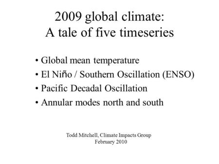 2009 global climate: A tale of five timeseries Global mean temperature El Ni ñ o / Southern Oscillation (ENSO) Pacific Decadal Oscillation Annular modes.