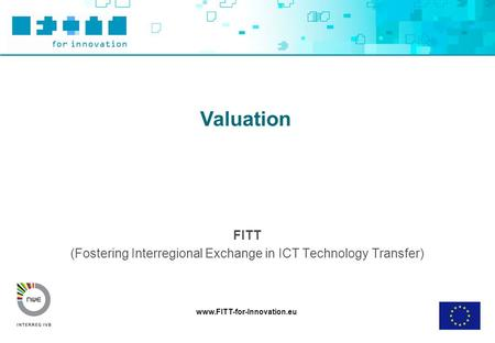 Www.FITT-for-Innovation.eu Valuation FITT (Fostering Interregional Exchange in ICT Technology Transfer)