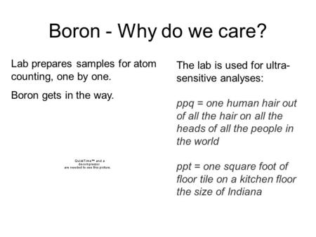 Boron - Why do we care? Lab prepares samples for atom counting, one by one. Boron gets in the way. The lab is used for ultra- sensitive analyses: ppq =