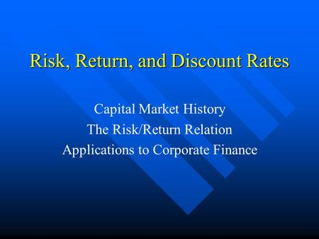 Risk, Return, and Discount Rates Capital Market History The Risk/Return Relation Applications to Corporate Finance.
