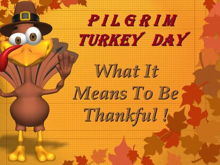 P I l g r I m Turkey Day P I l g r I m Turkey Day What It Means To Be Thankful !