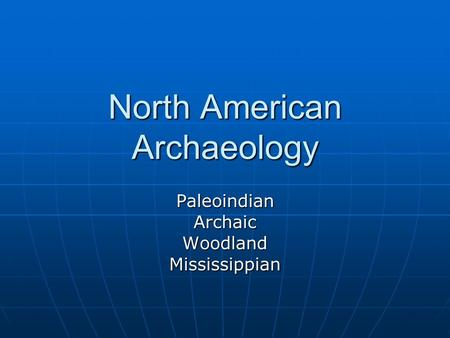 North American Archaeology PaleoindianArchaicWoodlandMississippian.