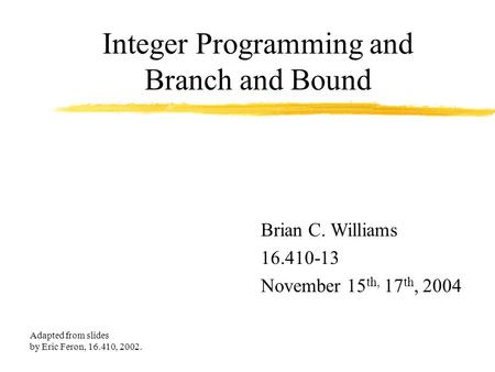Integer Programming and Branch and Bound Brian C. Williams 16.410-13 November 15 th, 17 th, 2004 Adapted from slides by Eric Feron, 16.410, 2002.