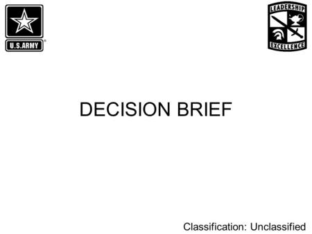 Classification: Unclassified DECISION BRIEF. Classification: Unclassified Parts of the Decision Brief Purpose Problem Statement Recommendation Prior Coordination.