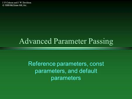 J. P. Cohoon and J. W. Davidson © 1999 McGraw-Hill, Inc. Advanced Parameter Passing Reference parameters, const parameters, and default parameters.