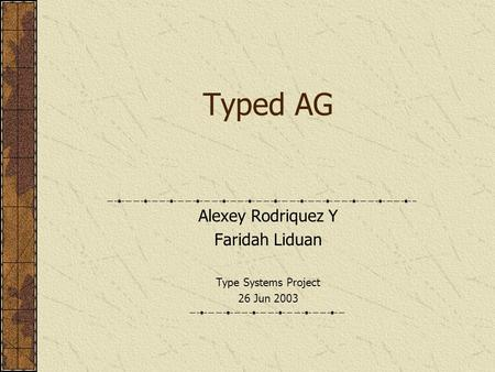 Typed AG Alexey Rodriquez Y Faridah Liduan Type Systems Project 26 Jun 2003.