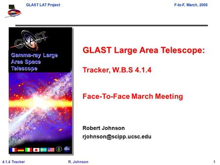 GLAST LAT ProjectF-to-F, March, 2005 4.1.4 TrackerR. Johnson 1 GLAST Large Area Telescope: Tracker, W.B.S 4.1.4 Face-To-Face March Meeting Robert Johnson.