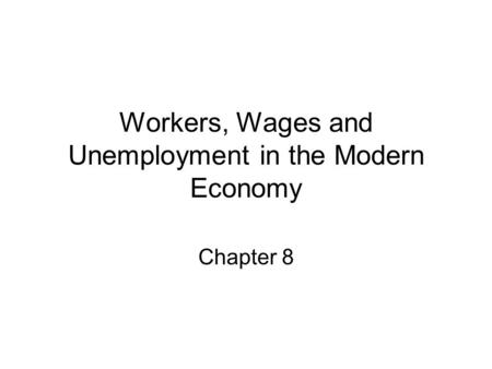 Workers, Wages and Unemployment in the Modern Economy Chapter 8.