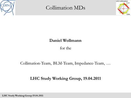 Collimation MDs LHC Study Working Group 19.04.2011 Daniel Wollmann for the Collimation-Team, BLM-Team, Impedance-Team, … LHC Study Working Group, 19.04.2011.