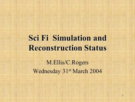 1 Sci Fi Simulation and Reconstruction Status M.Ellis/C.Rogers Wednesday 31 st March 2004.