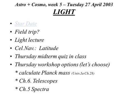 Astro + Cosmo, week 5 – Tuesday 27 April 2003 LIGHT Star Date Field trip? Light lecture Cel.Nav.: Latitude Thursday midterm quiz in class Thursday workshop.