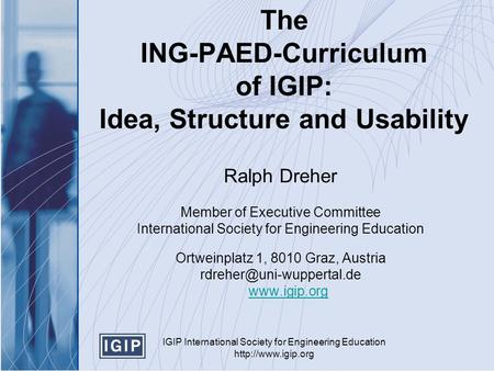 IGIP International Society for Engineering Education  The ING-PAED-Curriculum of IGIP: Idea, Structure and Usability Ralph Dreher Member.