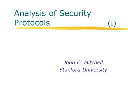 Analysis of Security Protocols (I) John C. Mitchell Stanford University.