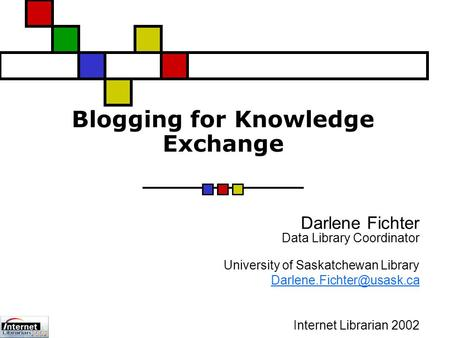 Blogging for Knowledge Exchange Darlene Fichter Data Library Coordinator University of Saskatchewan Library Internet Librarian.