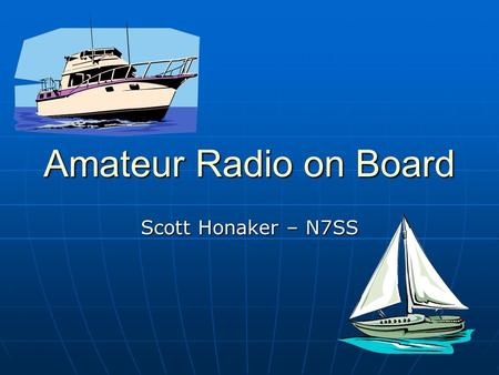 Amateur Radio on Board Scott Honaker – N7SS. Amateur Radio on Board - N7SS 2 Local Communications Marine VHF – 25 watt power limit Marine VHF – 25 watt.