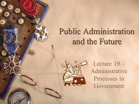 Public Administration and the Future Lecture 19 – Administrative Processes in Government.