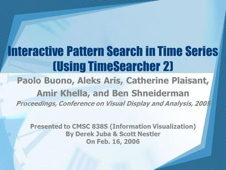 Interactive Pattern Search in Time Series (Using TimeSearcher 2) Paolo Buono, Aleks Aris, Catherine Plaisant, Amir Khella, and Ben Shneiderman Proceedings,