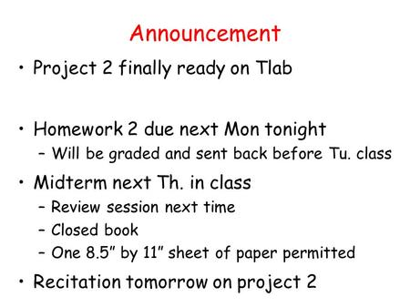 Announcement Project 2 finally ready on Tlab Homework 2 due next Mon tonight –Will be graded and sent back before Tu. class Midterm next Th. in class –Review.