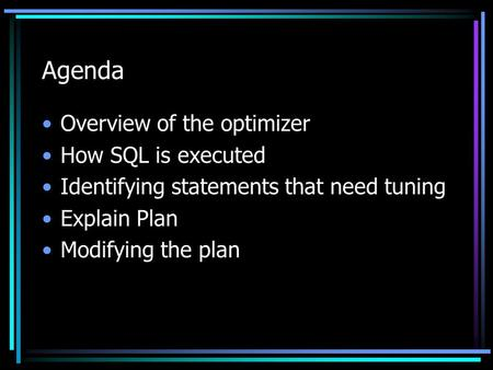 Agenda Overview of the optimizer How SQL is executed Identifying statements that need tuning Explain Plan Modifying the plan.