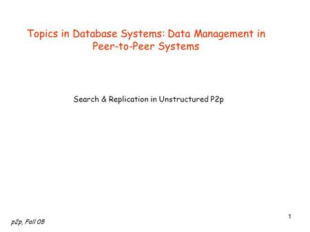 P2p, Fall 05 1 Topics in Database Systems: Data Management in Peer-to-Peer Systems Search & Replication in Unstructured P2p.