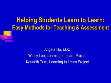Helping Students Learn to Learn: Easy Methods for Teaching & Assessment Angela Ho, EDC Wincy Lee, Learning to Learn Project Kenneth Tam, Learning to Learn.