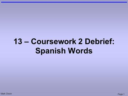 Mark Dixon Page 1 13 – Coursework 2 Debrief: Spanish Words.