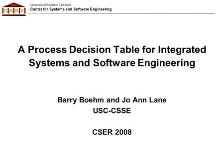 University of Southern California Center for Systems and Software Engineering A Process Decision Table for Integrated Systems and Software Engineering.