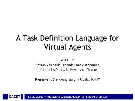 KAIST CS780 Topics in Interactive Computer Graphics : Crowd Simulation A Task Definition Language for Virtual Agents WSCG'03 Spyros Vosinakis, Themis Panayiotopoulos.