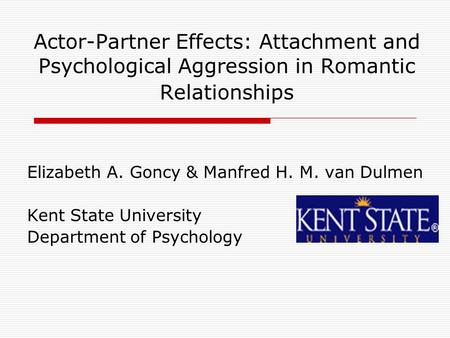 Actor-Partner Effects: Attachment and Psychological Aggression in Romantic Relationships Elizabeth A. Goncy & Manfred H. M. van Dulmen Kent State University.