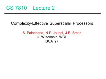 CS 7810 Lecture 2 Complexity-Effective Superscalar Processors S. Palacharla, N.P. Jouppi, J.E. Smith U. Wisconsin, WRL ISCA '97.