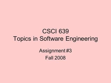 CSCI 639 Topics in Software Engineering Assignment #3 Fall 2008.