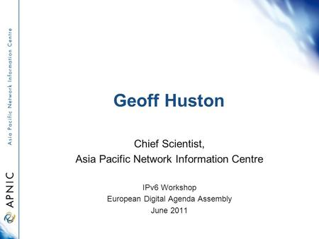 Geoff Huston Chief Scientist, Asia Pacific Network Information Centre IPv6 Workshop European Digital Agenda Assembly June 2011.