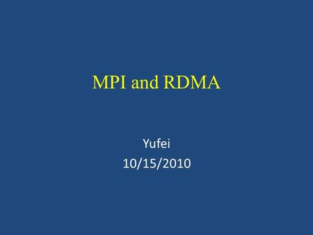 MPI and RDMA Yufei 10/15/2010. MPI over uDAPL: abstract MPI: most popular parallel computing standard MPI needs the ability to deliver high performace.