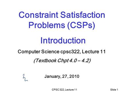 CPSC 322, Lecture 11Slide 1 Constraint Satisfaction Problems (CSPs) Introduction Computer Science cpsc322, Lecture 11 (Textbook Chpt 4.0 – 4.2) January,