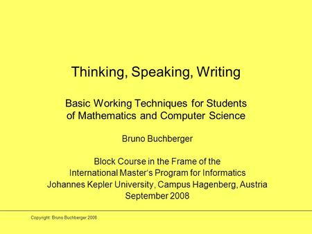 Copyright: Bruno Buchberger 2008 Thinking, Speaking, Writing Basic Working Techniques for Students of Mathematics and Computer Science Bruno Buchberger.