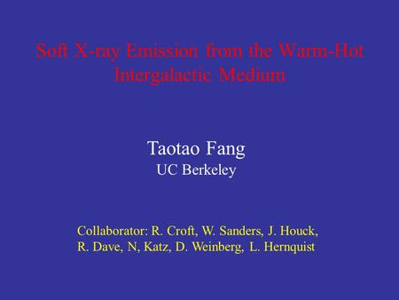 Taotao Fang UC Berkeley Collaborator: R. Croft, W. Sanders, J. Houck, R. Dave, N, Katz, D. Weinberg, L. Hernquist Soft X-ray Emission from the Warm-Hot.