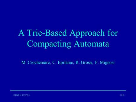 CPM04, 05/07/04C.E. A Trie-Based Approach for Compacting Automata M. Crochemore, C. Epifanio, R. Grossi, F. Mignosi.