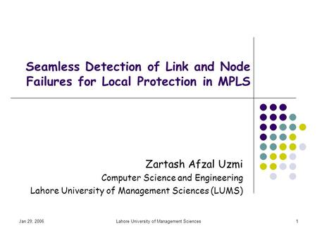 Jan 29, 2006Lahore University of Management Sciences1 Seamless Detection of Link and Node Failures for Local Protection in MPLS Zartash Afzal Uzmi Computer.