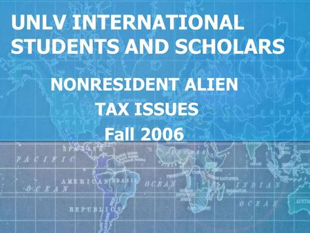 UNLV INTERNATIONAL STUDENTS AND SCHOLARS NONRESIDENT ALIEN TAX ISSUES Fall 2006.