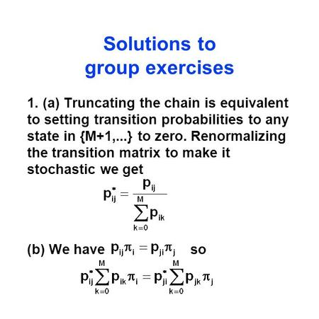 Solutions to group exercises 1. (a) Truncating the chain is equivalent to setting transition probabilities to any state in {M+1,...} to zero. Renormalizing.