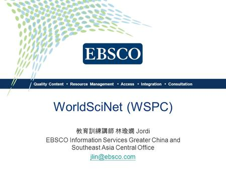 Quality Content Resource Management Access Integration Consultation WorldSciNet (WSPC) 教育訓練講師 林瑜嫻 Jordi EBSCO Information Services Greater China and Southeast.