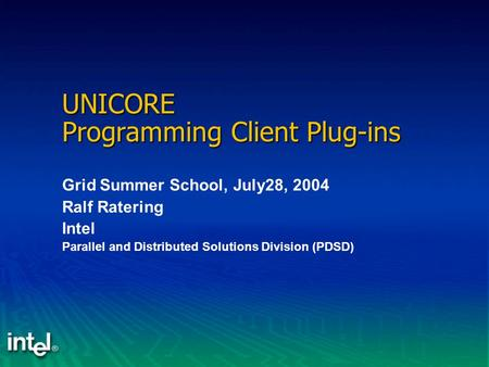 UNICORE Programming Client Plug-ins Grid Summer School, July28, 2004 Ralf Ratering Intel Parallel and Distributed Solutions Division (PDSD)