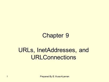 Prepared By E. Musa Alyaman1 URLs, InetAddresses, and URLConnections Chapter 9.