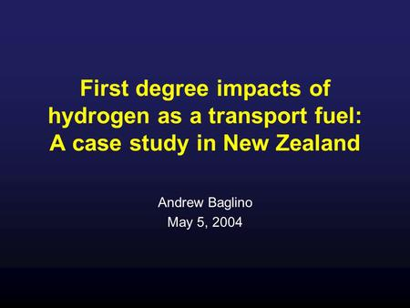 First degree impacts of hydrogen as a transport fuel: A case study in New Zealand Andrew Baglino May 5, 2004.