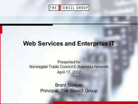Web Services and Enterprise IT Presented for Norwegian Trade Council E-Business Network April 17, 2002 Brent Sleeper Principal, The Stencil Group.