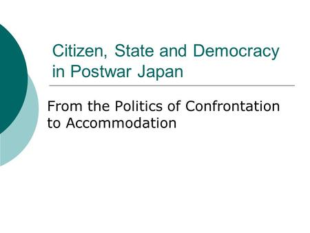 Citizen, State and Democracy in Postwar Japan From the Politics of Confrontation to Accommodation.