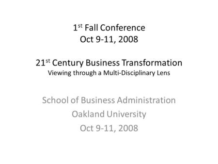 1 st Fall Conference Oct 9-11, 2008 21 st Century Business Transformation Viewing through a Multi-Disciplinary Lens School of Business Administration Oakland.